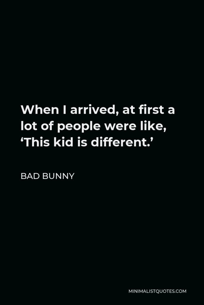 Bad Bunny Quote - When I arrived, at first a lot of people were like, 'This kid is different.'