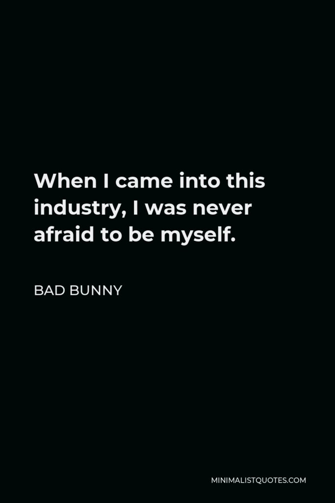 Bad Bunny Quote - When I came into this industry, I was never afraid to be myself.