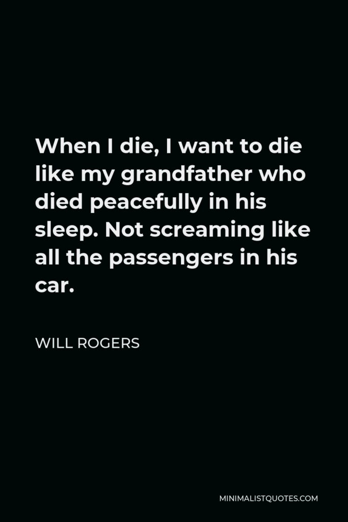 Will Rogers Quote - When I die, I want to die like my grandfather who died peacefully in his sleep. Not screaming like all the passengers in his car.