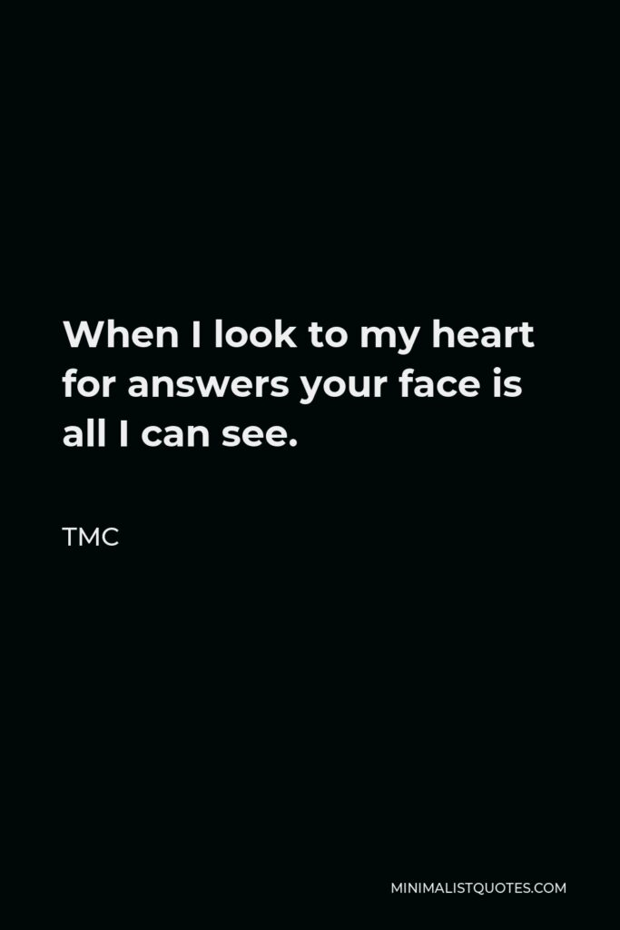 TMC Quote - When I look to my heart for answers your face is all I can see.