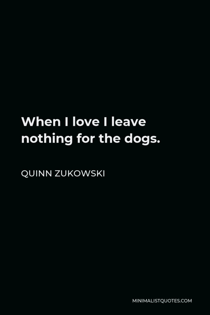Quinn Zukowski Quote - When I love I leave nothing for the dogs.