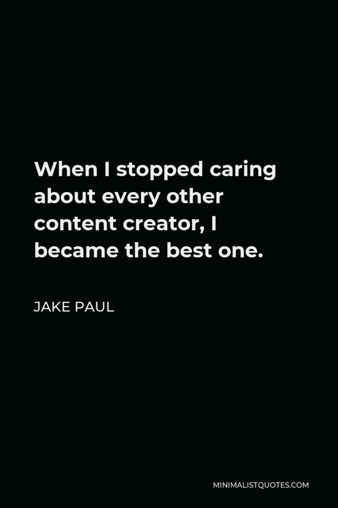 Jake Paul Quote - When I stopped caring about every other content creator, I became the best one.