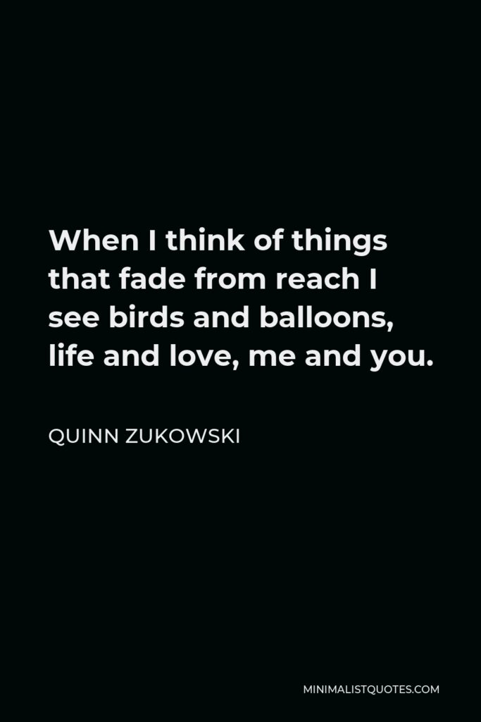 Quinn Zukowski Quote - When I think of things that fade from reach I see birds and balloons, life and love, me and you.