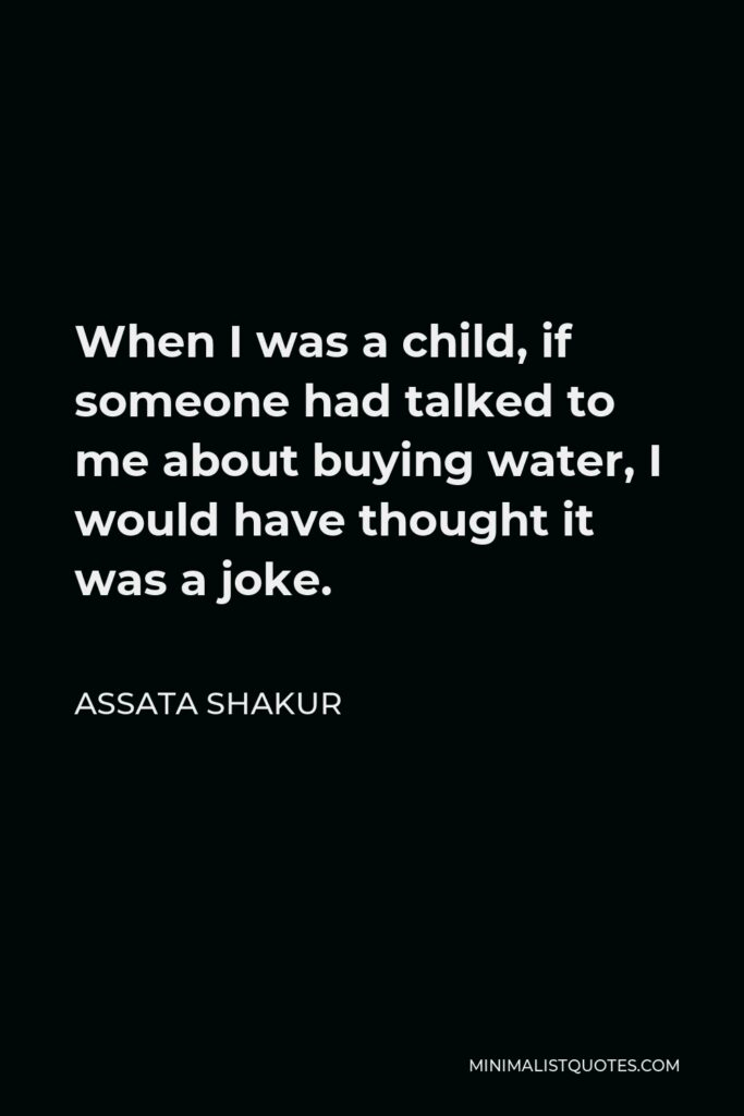 Assata Shakur Quote - When I was a child, if someone had talked to me about buying water, I would have thought it was a joke.