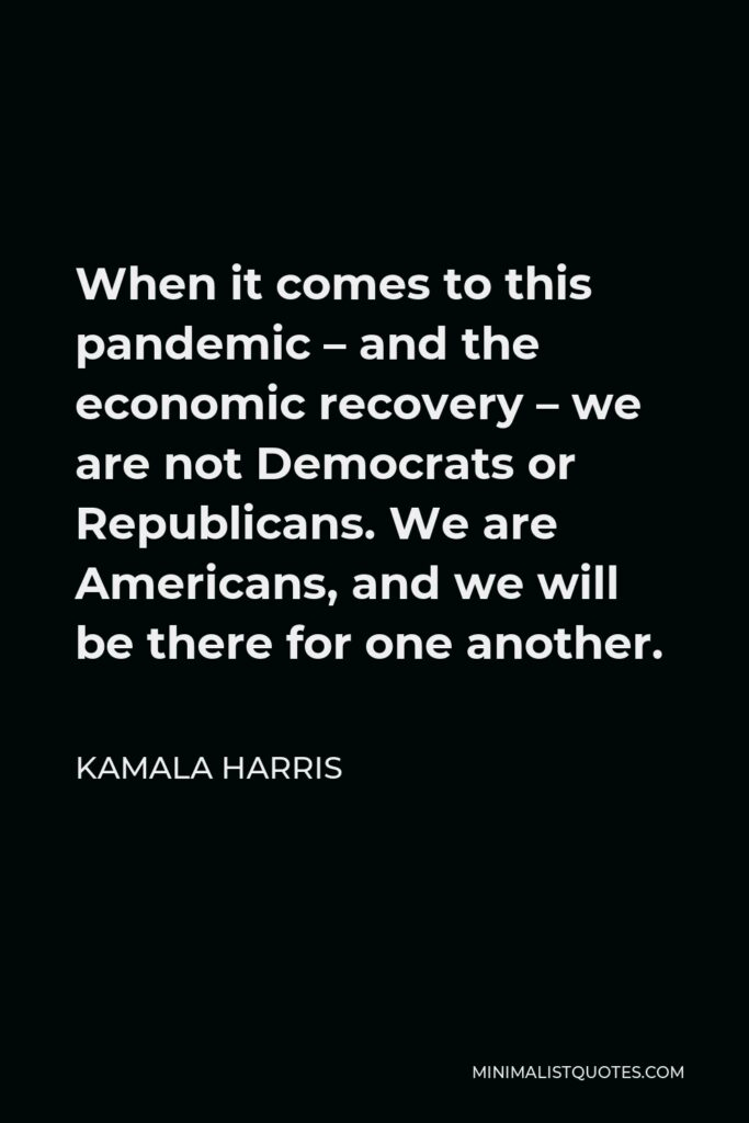 Kamala Harris Quote - When it comes to this pandemic – and the economic recovery – we are not Democrats or Republicans. We are Americans, and we will be there for one another.
