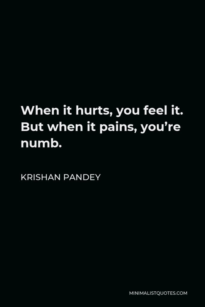 Krishan Pandey Quote - When it hurts, you feel it. But when it pains, you're numb.