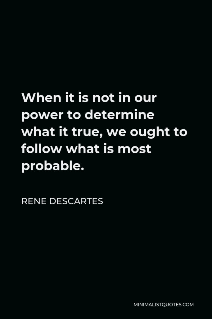 Rene Descartes Quote - When it is not in our power to determine what it true, we ought to follow what is most probable.