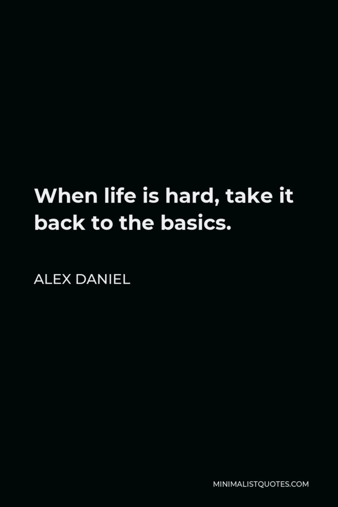 Alex Daniel Quote - When life is hard, take it back to the basics.