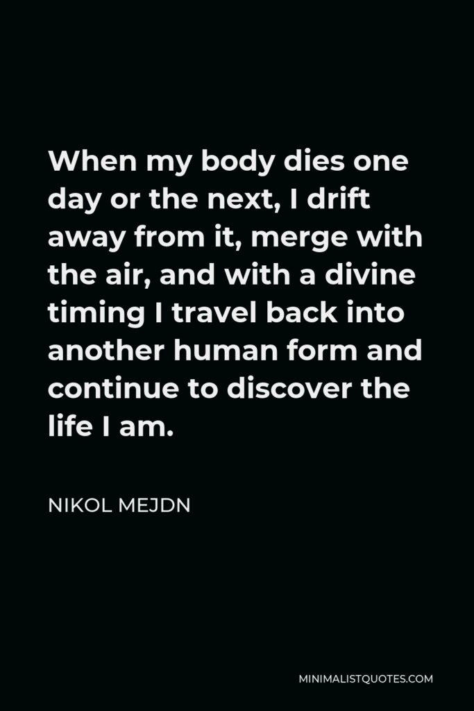 Nikol Mejdn Quote - When my body dies one day or the next, I drift away from it, merge with the air, and with a divine timing I travel back into another human form and continue to discover the life I am.