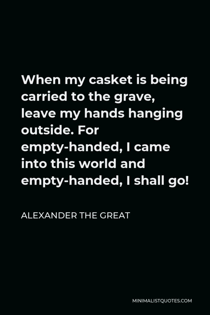 Alexander The Great Quote - When my casket is being carried to the grave, leave my hands hanging outside. For empty-handed, I came into this world and empty-handed, I shall go!