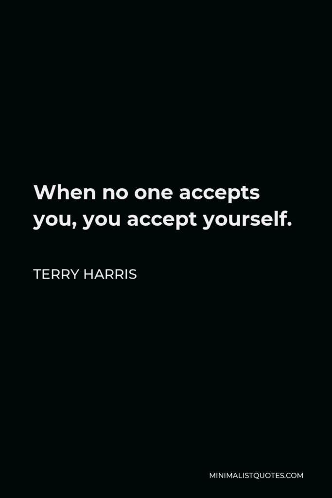 Terry Harris Quote - When no one accepts you, you accept yourself.