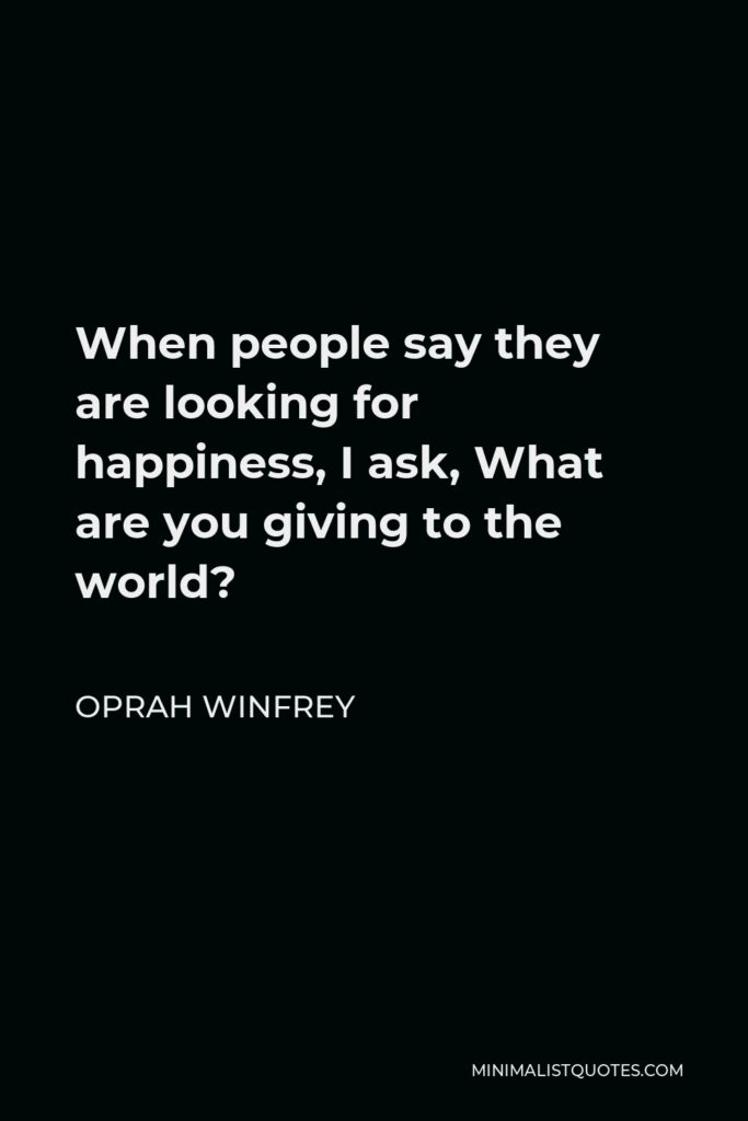 Oprah Winfrey Quote - When people say they are looking for happiness, I ask, What are you giving to the world?