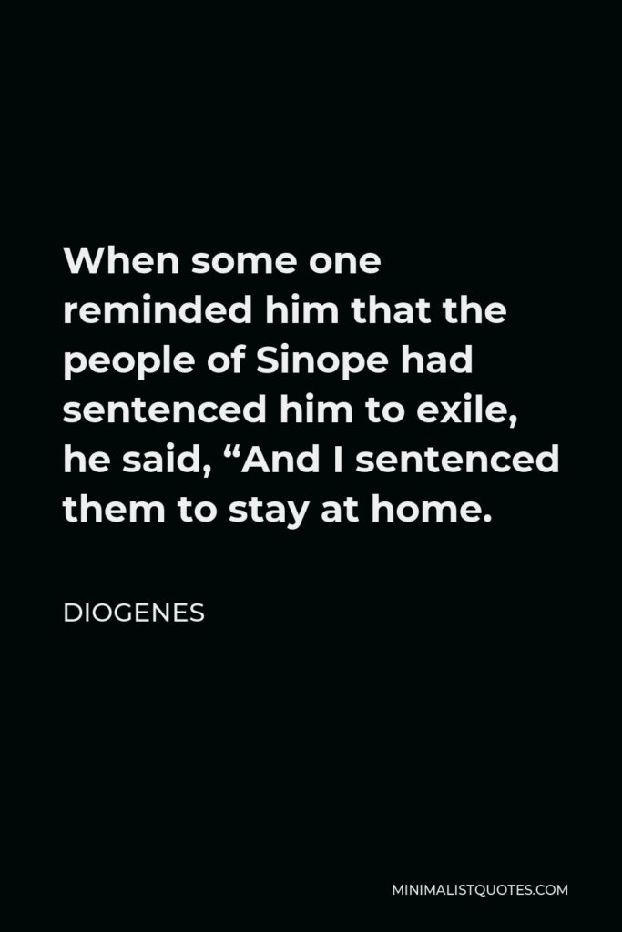 """Diogenes Quote - When some one reminded him that the people of Sinope had sentenced him to exile, he said, """"And I sentenced them to stay at home."""