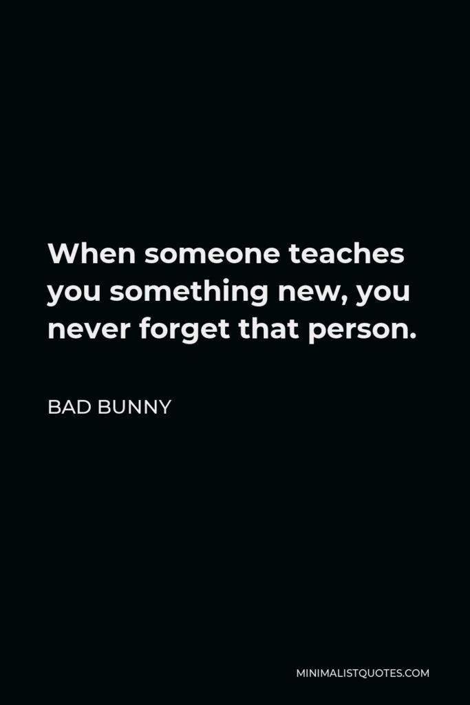 Bad Bunny Quote - When someone teaches you something new, you never forget that person.