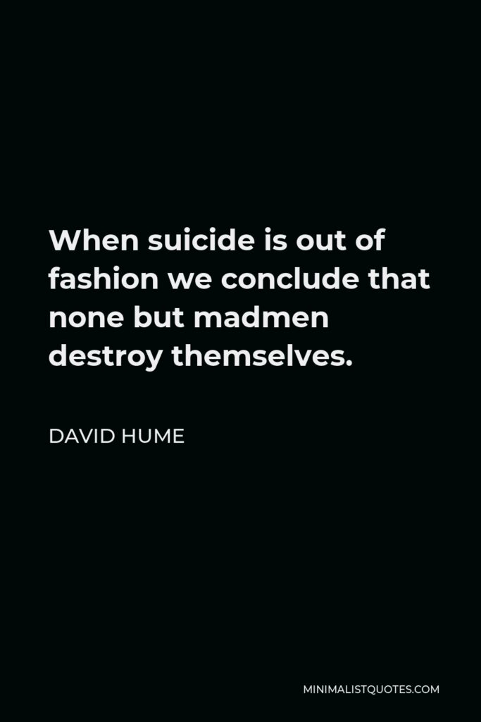 David Hume Quote - When suicide is out of fashion we conclude that none but madmen destroy themselves.