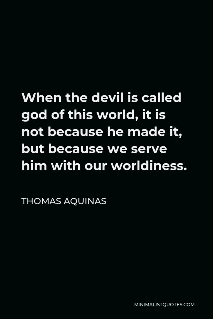Thomas Aquinas Quote - When the devil is called god of this world, it is not because he made it, but because we serve him with our worldiness.