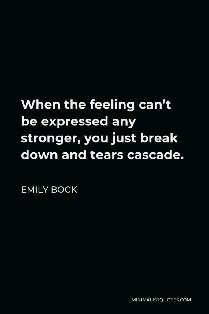Emily Bock Quote - When the feeling can't be expressed any stronger, you just break down and tears cascade.