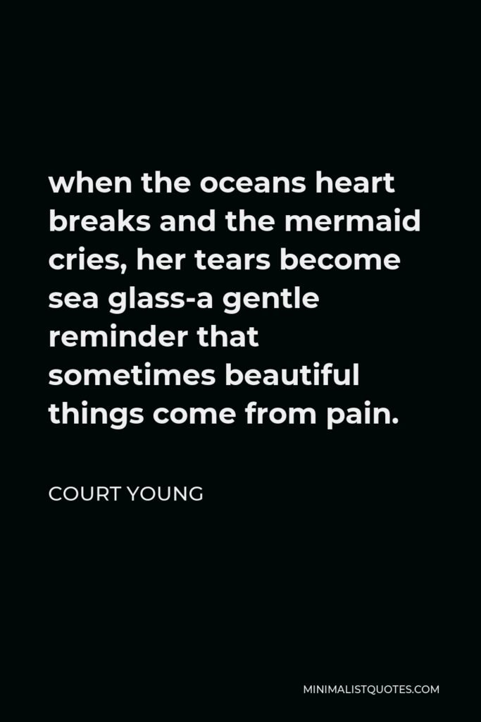 Court Young Quote - when the oceans heart breaks and the mermaid cries, her tears become sea glass-a gentle reminder that sometimes beautiful things come from pain.