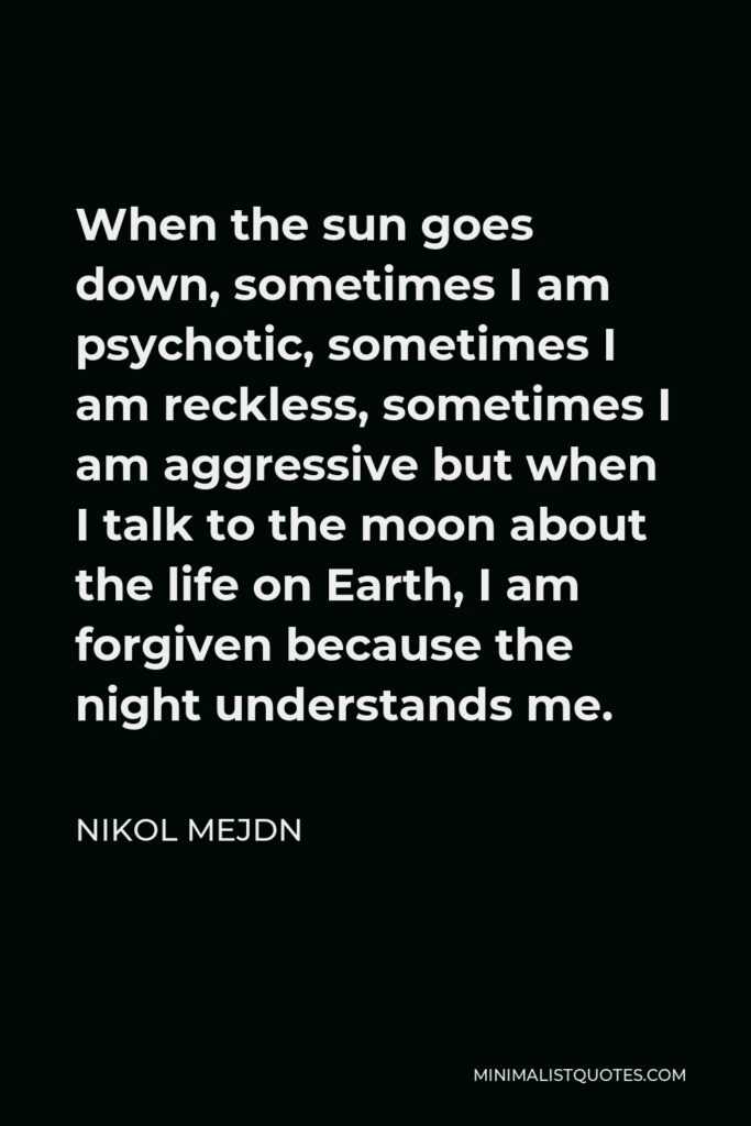 Nikol Mejdn Quote - When the sun goes down, sometimes I am psychotic, sometimes I am reckless, sometimes I am aggressive but when I talk to the moon about the life on Earth, I am forgiven because the night understands me.
