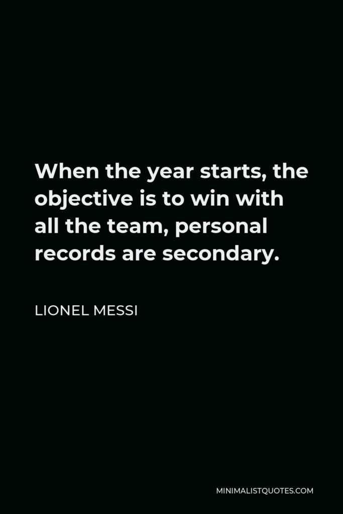 Lionel Messi Quote - When the year starts, the objective is to win with all the team, personal records are secondary.