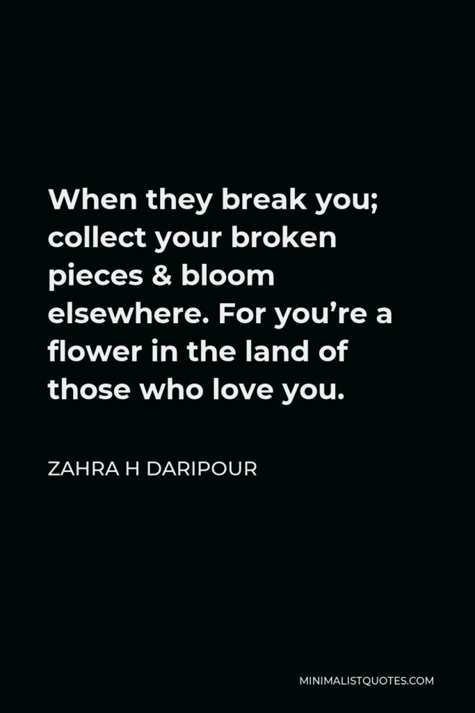 Zahra H Daripour Quote - When they break you; collect your broken pieces & bloom elsewhere. For you're a flower in the land of those who love you.