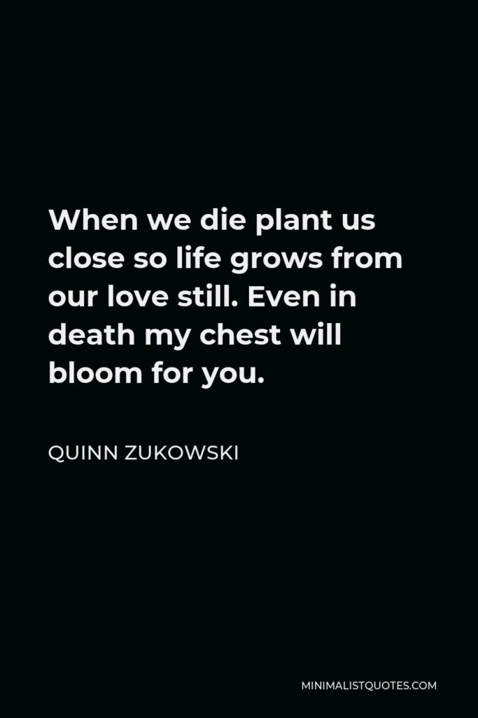 Quinn Zukowski Quote - When we die plant us close so life grows from our love still. Even in death my chest will bloom for you.