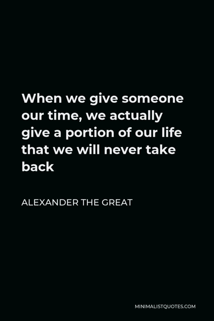 Alexander The Great Quote - When we give someone our time, we actually give a portion of our life that we will never take back