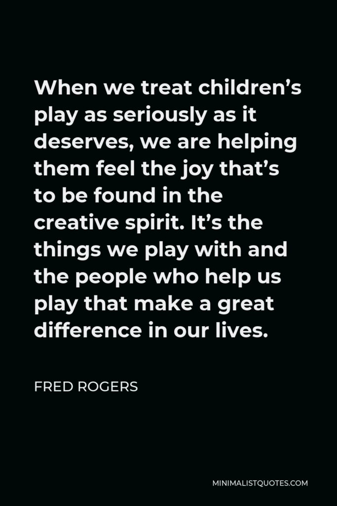 Fred Rogers Quote - When we treat children's play as seriously as it deserves, we are helping them feel the joy that's to be found in the creative spirit. It's the things we play with and the people who help us play that make a great difference in our lives.
