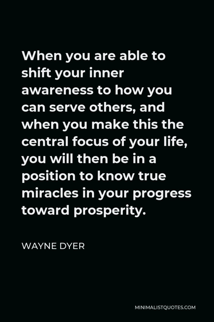Wayne Dyer Quote - When you are able to shift your inner awareness to how you can serve others, and when you make this the central focus of your life, you will then be in a position to know true miracles in your progress toward prosperity.
