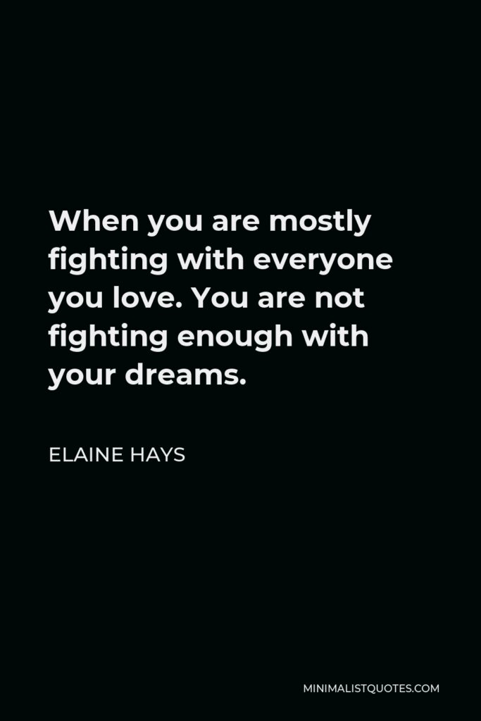 Elaine Hays Quote - When you are mostly fighting with everyone you love. You are not fightingenough with your dreams.