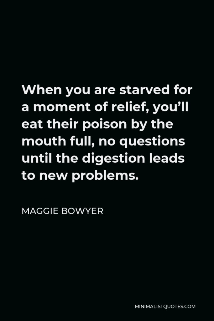 Maggie Bowyer Quote - When you are starved for a moment of relief, you'll eat their poison by the mouth full, no questions until the digestion leads to new problems.