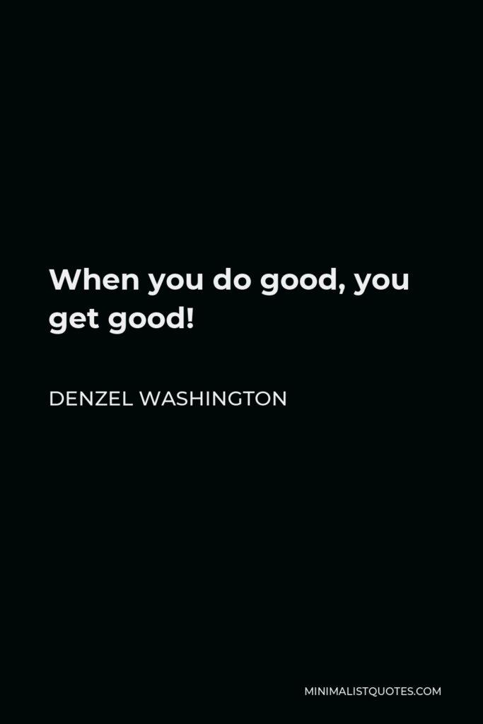 Denzel Washington Quote - When you do good, you get good!