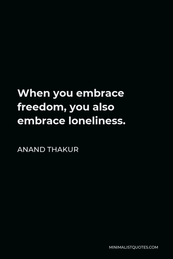 Anand Thakur Quote - When you embrace freedom, you also embrace loneliness.
