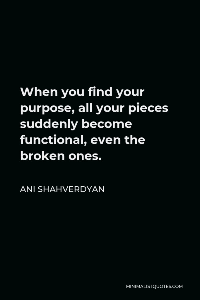 Ani Shahverdyan Quote - When you find your purpose, all your pieces suddenly become functional, even the broken ones.