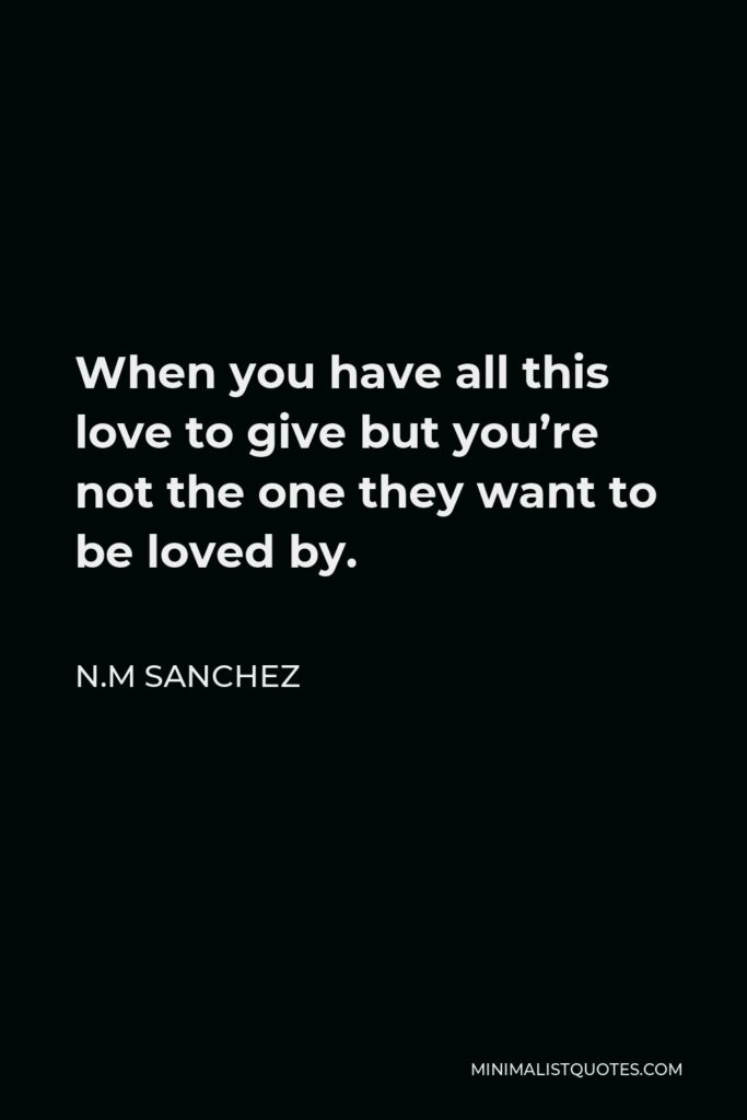 N.M Sanchez Quote - When you have all this love to give but you're not the one they want to be loved by.