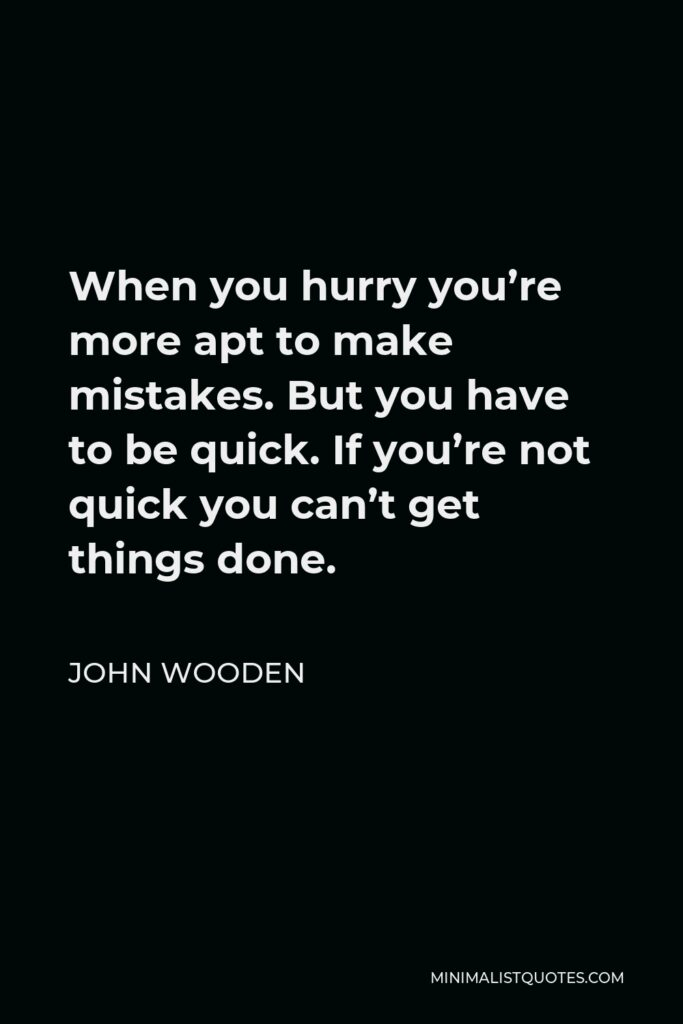John Wooden Quote - When you hurry you're more apt to make mistakes. But you have to be quick. If you're not quick you can't get things done.