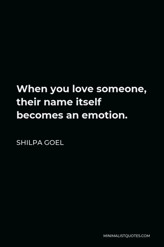 Shilpa Goel Quote - When you love someone, their name itself becomes an emotion.