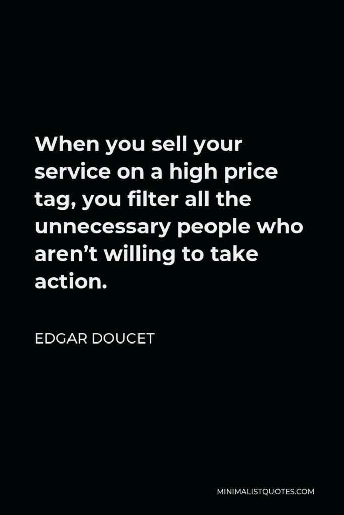 Edgar Doucet Quote - When you sell your service on a high price tag, you filter all the unnecessary people who aren't willing to take action.