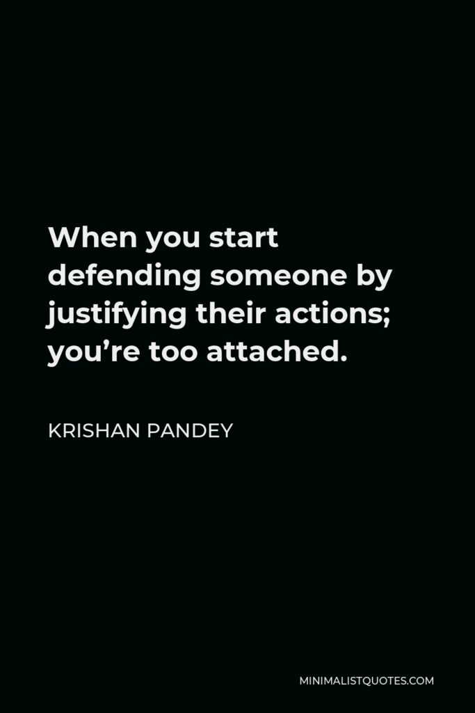Krishan Pandey Quote - When you start defending someone by justifying their actions; you're too attached.