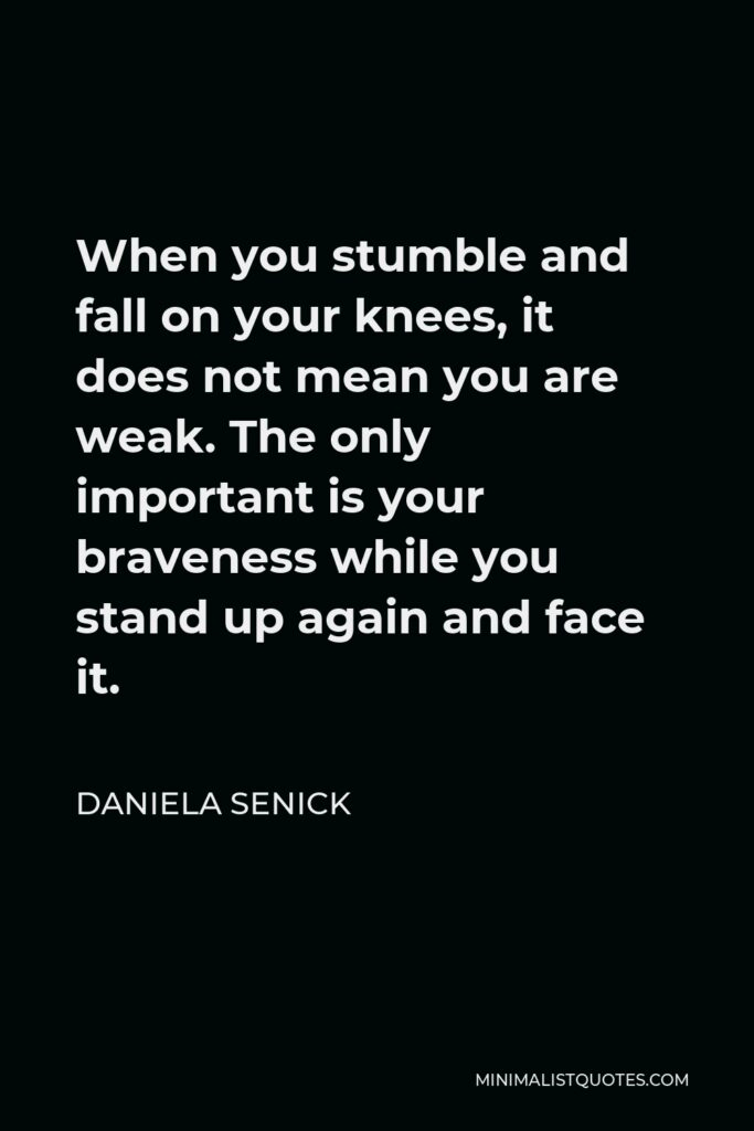 Daniela Senick Quote - When you stumble and fall on your knees, it does not mean you are weak. The only important is your braveness while you stand up again and face it.
