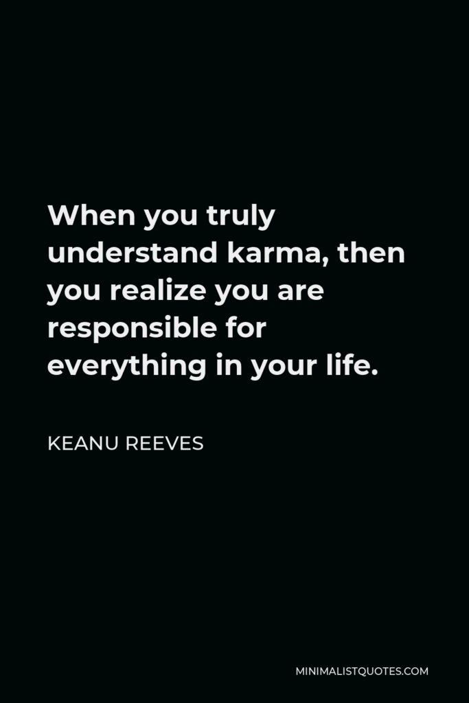 Keanu Reeves Quote - When you truly understand karma, then you realize you are responsible for everything in your life.