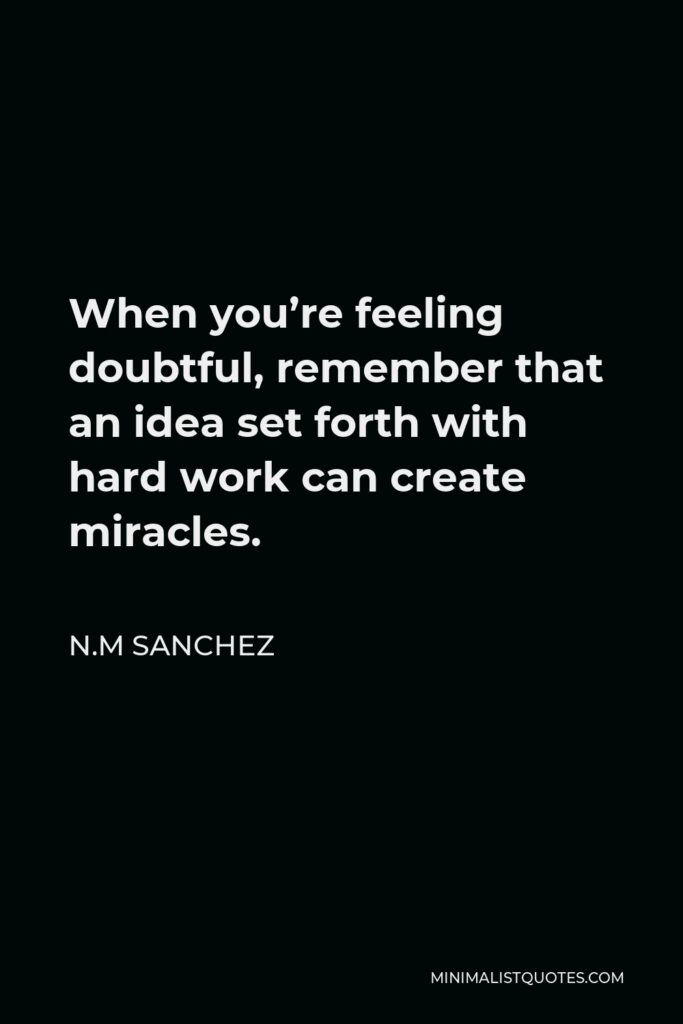 N.M Sanchez Quote - When you're feeling doubtful, remember that an idea set forth with hard work can create miracles.
