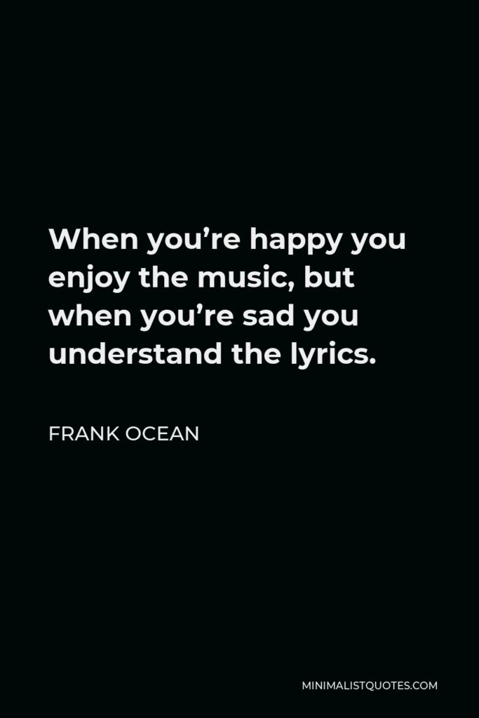 Frank Ocean Quote - When you're happy you enjoy the music, but when you're sad you understand the lyrics.