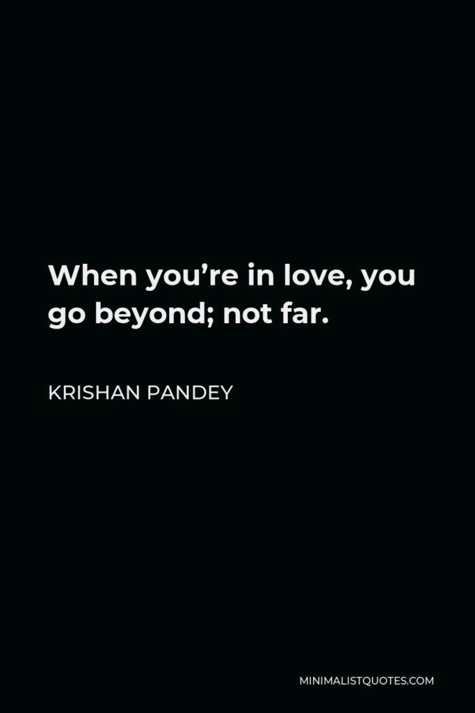 Krishan Pandey Quote - When you're in love, you go beyond; not far.