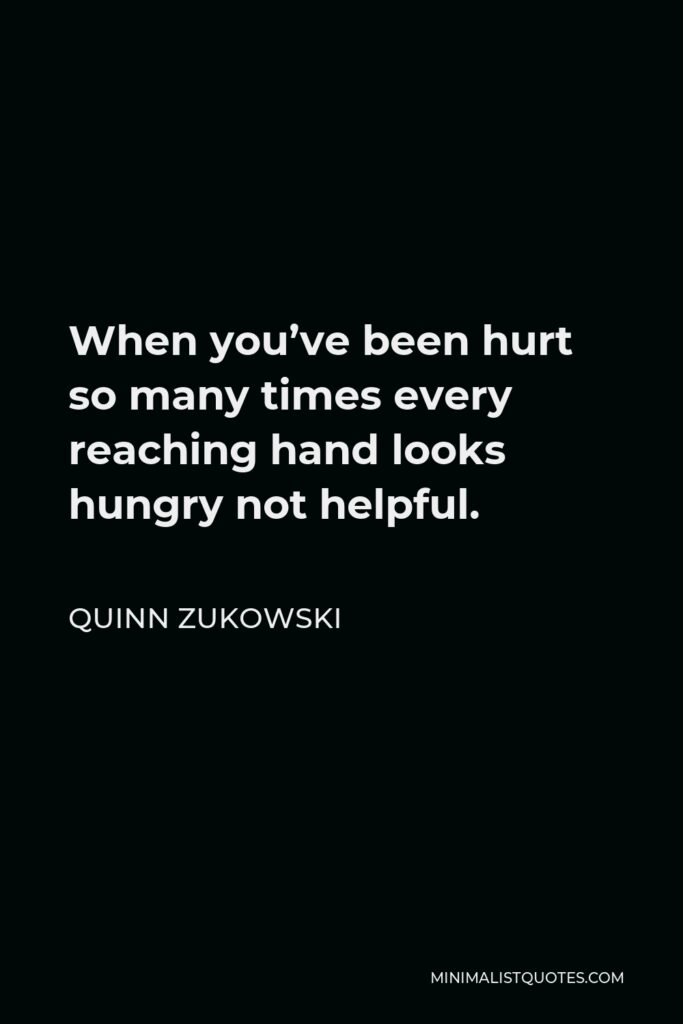 Quinn Zukowski Quote - When you've been hurt so many times every reaching hand looks hungry not helpful.