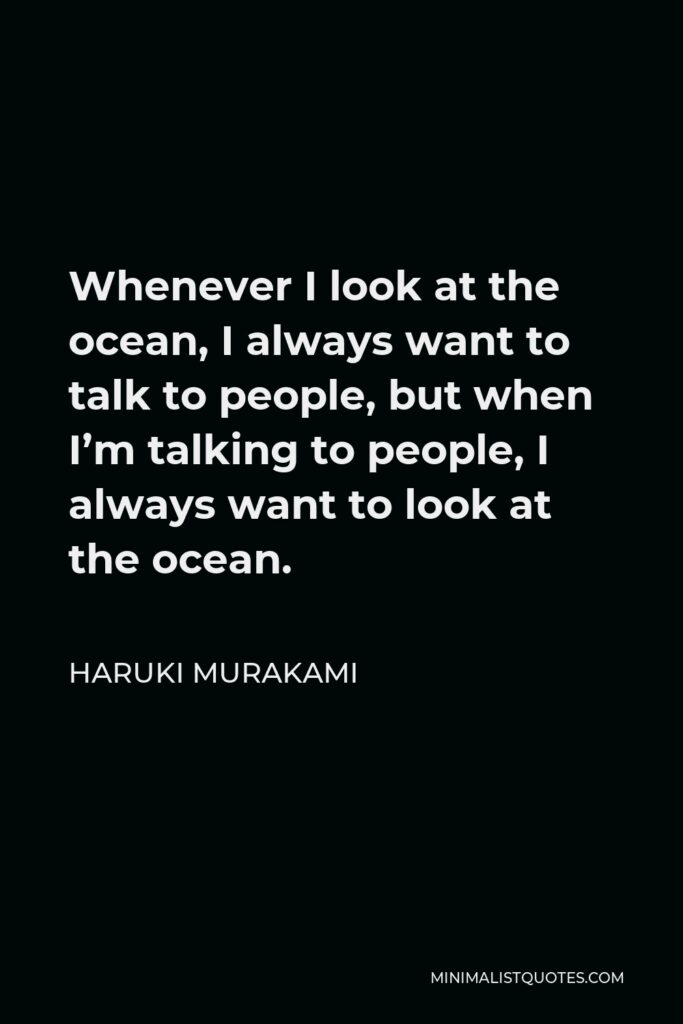 Haruki Murakami Quote - Whenever I look at the ocean, I always want to talk to people, but when I'm talking to people, I always want to look at the ocean.