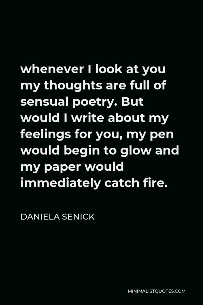 Daniela Senick Quote - whenever I look at you my thoughts are full of sensual poetry. But would I write about my feelings for you, my pen would begin to glow and my paper would immediately catch fire.