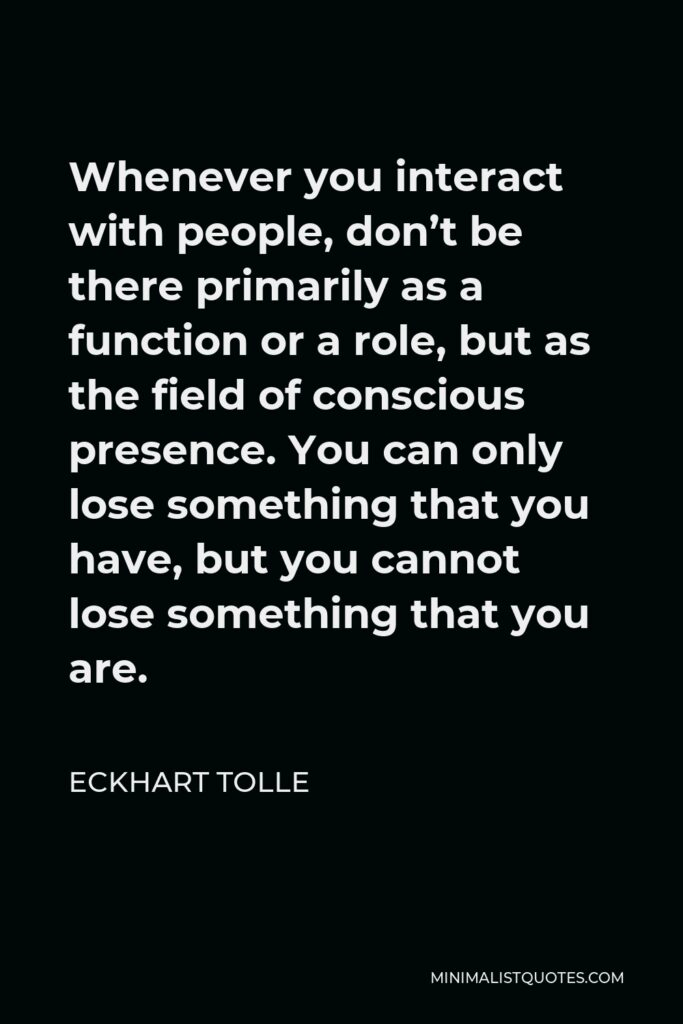 Eckhart Tolle Quote - Whenever you interact with people, don't be there primarily as a function or a role, but as the field of conscious presence. You can only lose something that you have, but you cannot lose something that you are.