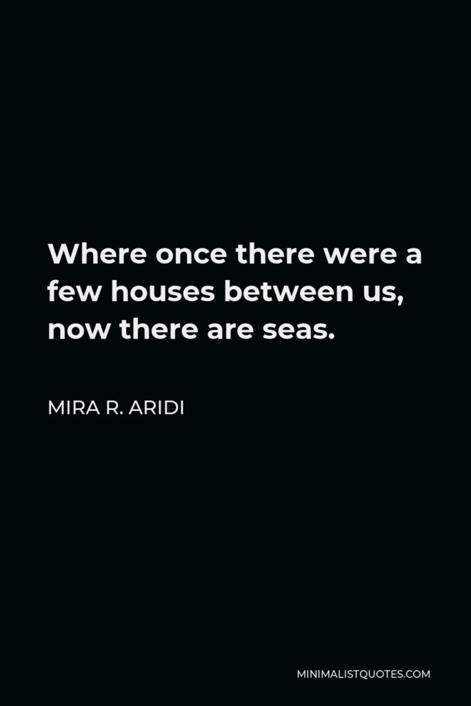Mira R. Aridi Quote - Where once there were a few houses between us, now there are seas.