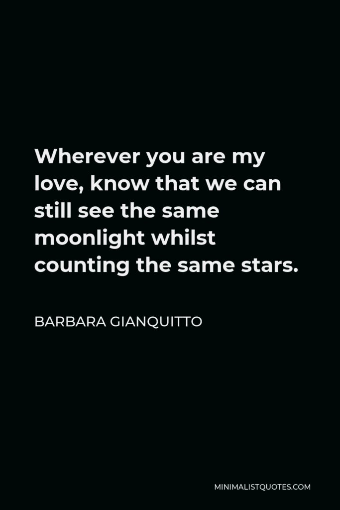 Barbara Gianquitto Quote - Wherever you are my love, know that we can still see the same moonlight whilst counting the same stars.